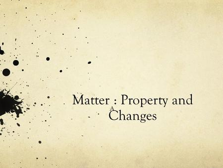 Matter : Property and Changes A. What is Matter? Chemistry is the study of matter and matter is everything that has mass and volume, anything that takes.