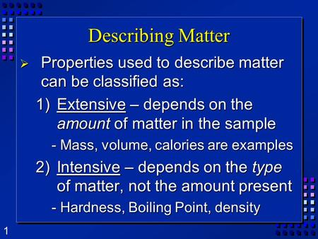 1 Describing Matter  Properties used to describe matter can be classified as: 1)Extensive – depends on the amount of matter in the sample - Mass, volume,