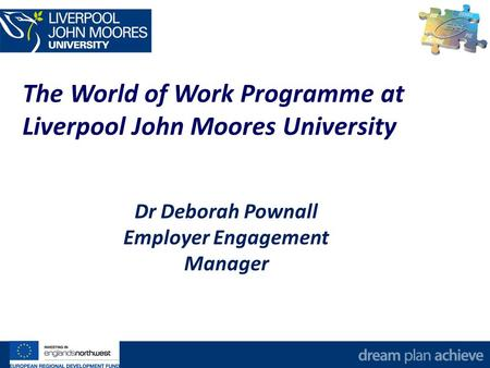 The World of Work Programme at Liverpool John Moores University Dr Deborah Pownall Employer Engagement Manager.