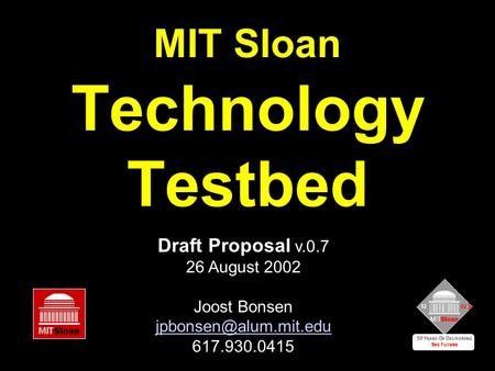 MIT Sloan Technology Testbed Draft Proposal v.0.7 26 August 2002 Joost Bonsen 617.930.0415