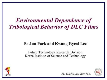 Environmental Dependence of Tribological Behavior of DLC Films Se-Jun Park and Kwang-Ryeol Lee Future Technology Research Division Korea Institute of Science.
