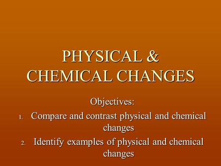 PHYSICAL & CHEMICAL CHANGES Objectives: 1. Compare and contrast physical and chemical changes 2. Identify examples of physical and chemical changes.
