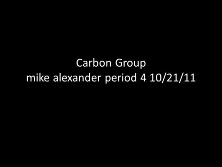 Carbon Group mike alexander period 4 10/21/11. Groups & Chemical Properties Carbon chemical property of carbon is that it can create 4 covalent bonds.