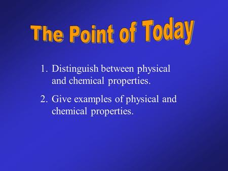 1.Distinguish between physical and chemical properties. 2.Give examples of physical and chemical properties.