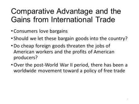 Comparative Advantage and the Gains from International Trade Consumers love bargains Should we let these bargain goods into the country? Do cheap foreign.