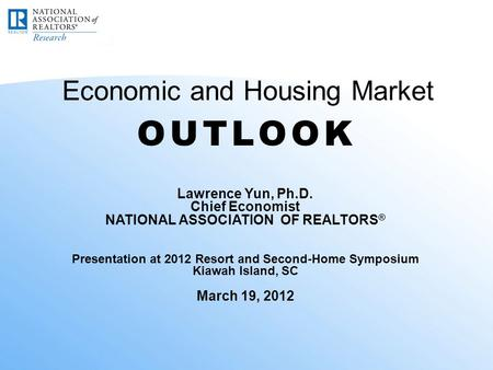 Economic and Housing Market Lawrence Yun, Ph.D. Chief Economist NATIONAL ASSOCIATION OF REALTORS ® Presentation at 2012 Resort and Second-Home Symposium.