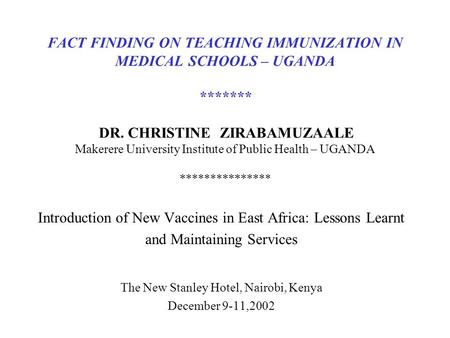 FACT FINDING ON TEACHING IMMUNIZATION IN MEDICAL SCHOOLS – UGANDA ******* DR. CHRISTINE ZIRABAMUZAALE Makerere University Institute of Public Health –