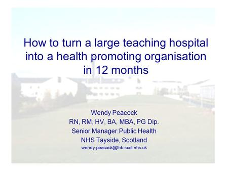 How to turn a large teaching hospital into a health promoting organisation in 12 months Wendy Peacock RN, RM, HV, BA, MBA, PG Dip. Senior Manager:Public.
