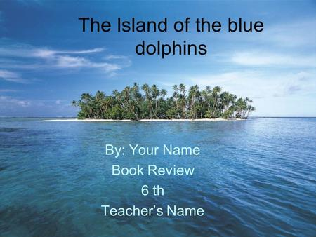 The Island of the blue dolphins By: Your Name Book Review 6 th Teacher's Name.