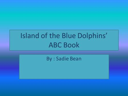 Island of the Blue Dolphins' ABC Book By : Sadie Bean.