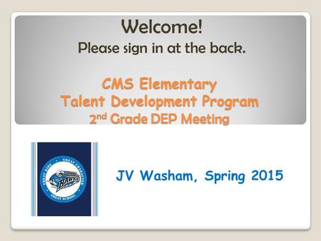 CMS Elementary Talent Development Program 2 nd Grade DEP Meeting JV Washam, Spring 2015 Welcome! Please sign in at the back.