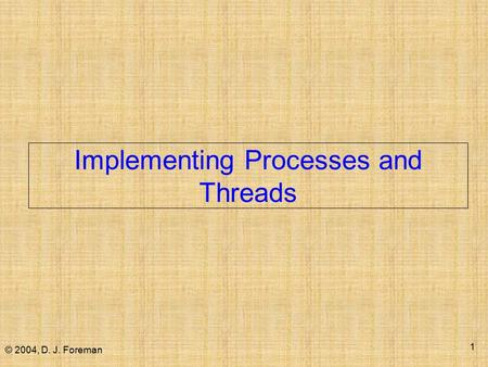 © 2004, D. J. Foreman 1 Implementing Processes and Threads.