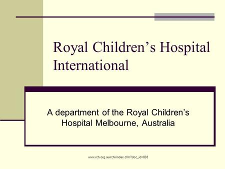 Www.rch.org.au/rchi/index.cfm?doc_id=803 Royal Children's Hospital International A department of the Royal Children's Hospital Melbourne, Australia.