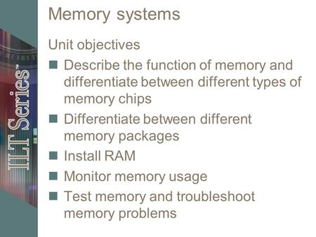 Memory systems Unit objectives Describe the function of memory and differentiate between different types of memory chips Differentiate between different.