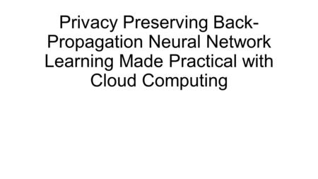 Privacy Preserving Back- Propagation Neural Network Learning Made Practical with Cloud Computing.