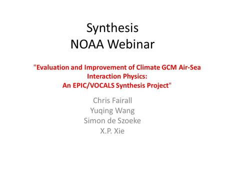 Synthesis NOAA Webinar Chris Fairall Yuqing Wang Simon de Szoeke X.P. Xie Evaluation and Improvement of Climate GCM Air-Sea Interaction Physics: An EPIC/VOCALS.