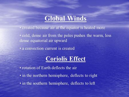 Global Winds created because air at the equator is heated more cold, dense air from the poles pushes the warm, less dense equatorial air upward a convection.