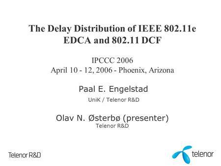 The Delay Distribution of IEEE 802.11e EDCA and 802.11 DCF IPCCC 2006 April 10 - 12, 2006 - Phoenix, Arizona Paal E. Engelstad UniK / Telenor R&D Olav.