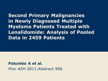 Second Primary Malignancies in Newly Diagnosed Multiple Myeloma Patients Treated with Lenalidomide: Analysis of Pooled Data in 2459 Patients Palumbo A.