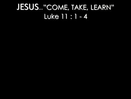 "JESUS ""COME, TAKE, LEARN"" Luke 11 : 1 - 4 JESUS … ""COME, TAKE, LEARN"" Luke 11 : 1 - 4."