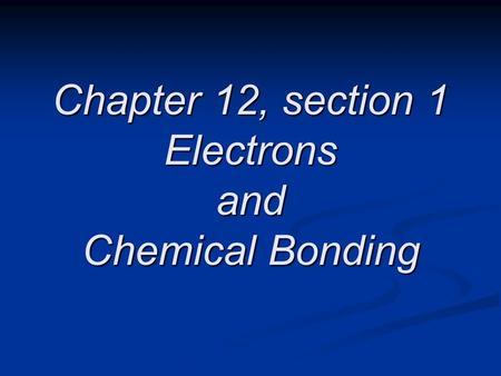 Chapter 12, section 1 Electrons and Chemical Bonding
