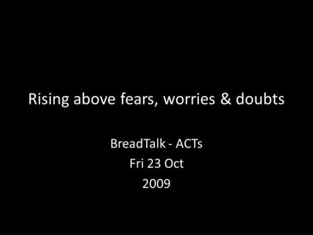 Rising above fears, worries & doubts BreadTalk - ACTs Fri 23 Oct 2009.