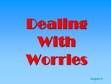 Dealing With Worries Angela S Just Smile Don't worry! Be Happy! try- www.superlaugh.com/1/behappy.htmwww.superlaugh.com/1/behappy.htm.