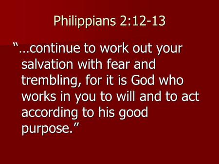 "Philippians 2:12-13 ""…continue to work out your salvation with fear and trembling, for it is God who works in you to will and to act according to his good."