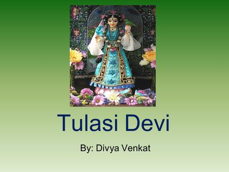 Tulasi Devi By: Divya Venkat. Facts.... Tulasi is a dear-most devotees of Lord Krishna. Tulasi should be the first to be offered to the Lord. Tulasi gives.