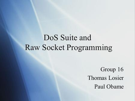 DoS Suite and Raw Socket Programming Group 16 Thomas Losier Paul Obame Group 16 Thomas Losier Paul Obame.