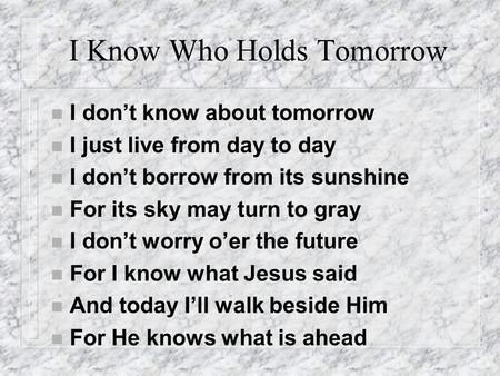 I Know Who Holds Tomorrow n I don't know about tomorrow n I just live from day to day n I don't borrow from its sunshine n For its sky may turn to gray.