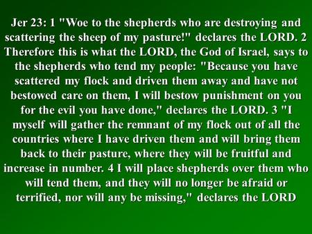 Jer 23: 1 Woe to the shepherds who are destroying and scattering the sheep of my pasture! declares the LORD. 2 Therefore this is what the LORD, the God.