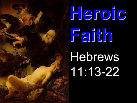 Heroic Faith Hebrews 11:13-22. Hebrews Review Theme: The supremacy and sufficiency of God's Son Purpose: To exhort and encourage struggling believers.