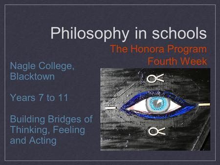 Philosophy in schools The Honora Program Fourth Week Nagle College, Blacktown Years 7 to 11 Building Bridges of Thinking, Feeling and Acting.