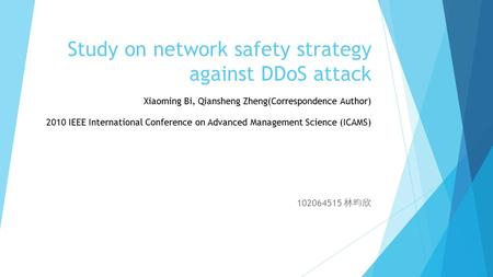 Study on network safety strategy against DDoS attack 102064515 林昀欣 2010 IEEE International Conference on Advanced Management Science (ICAMS) Xiaoming Bi,