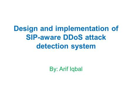 Design and implementation of SIP-aware DDoS attack detection system By: Arif Iqbal.