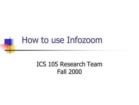 How to use Infozoom ICS 105 Research Team Fall 2000.