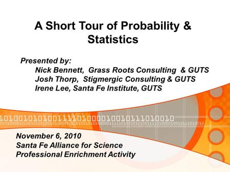 A Short Tour of Probability & Statistics Presented by: Nick Bennett, Grass Roots Consulting & GUTS Josh Thorp, Stigmergic Consulting & GUTS Irene Lee,