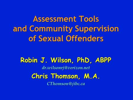 Assessment Tools and Community Supervision of Sexual Offenders Robin J. Wilson, PhD, ABPP Chris Thomson, M.A.