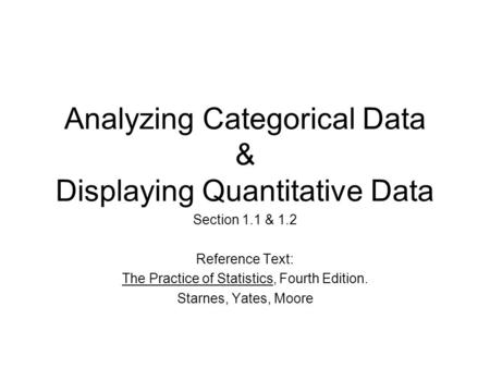 Analyzing Categorical Data & Displaying Quantitative Data Section 1.1 & 1.2 Reference Text: The Practice of Statistics, Fourth Edition. Starnes, Yates,