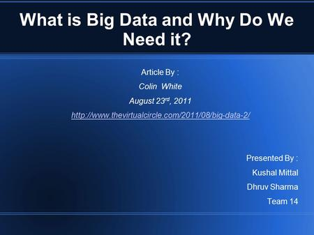 What is Big Data and Why Do We Need it? Article By : Colin White August 23 rd, 2011  Presented By :
