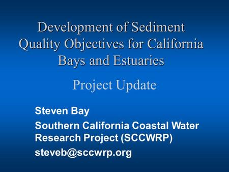 Development of Sediment Quality Objectives for California Bays and Estuaries Project Update Steven Bay Southern California Coastal Water Research Project.