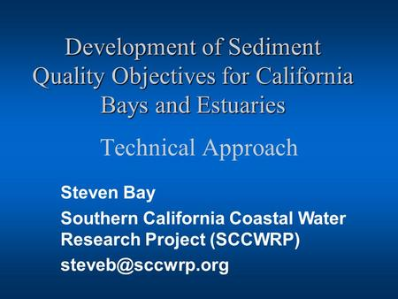 Development of Sediment Quality Objectives for California Bays and Estuaries Technical Approach Steven Bay Southern California Coastal Water Research Project.