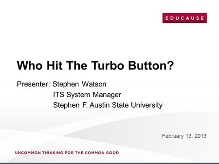 Who Hit The Turbo Button? February 13, 2013 Presenter: Stephen Watson ITS System Manager Stephen F. Austin State University.