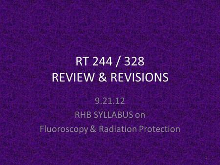 RT 244 / 328 REVIEW & REVISIONS 9.21.12 RHB SYLLABUS on Fluoroscopy & Radiation Protection 1.