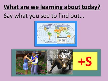 What are we learning about today? Say what you see to find out… +S.