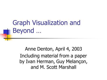 Graph Visualization and Beyond … Anne Denton, April 4, 2003 Including material from a paper by Ivan Herman, Guy Melançon, and M. Scott Marshall.