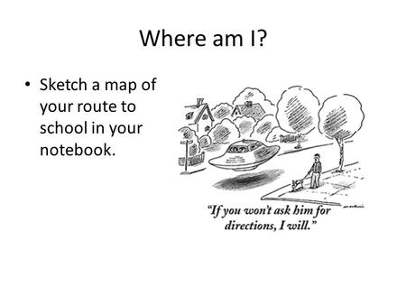 Where am I? Sketch a map of your route to school in your notebook.