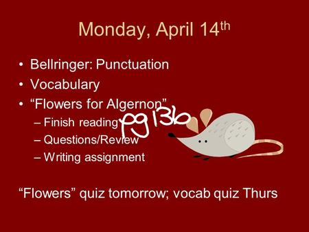 "Monday, April 14 th Bellringer: Punctuation Vocabulary ""Flowers for Algernon"" –Finish reading –Questions/Review –Writing assignment ""Flowers"" quiz tomorrow;"