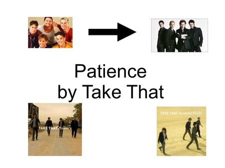 Patience by Take That. Take That are...... Mark Gary Jason Howard.
